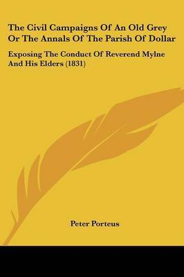 The Civil Campaigns of an Old Grey or the Annals of the Parish of Dollar: Exposing the Conduct of Reverend Mylne and His Elders (1831) by Peter Porteus