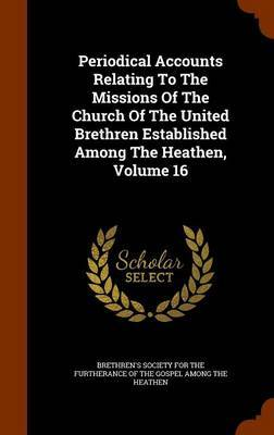 Periodical Accounts Relating to the Missions of the Church of the United Brethren Established Among the Heathen, Volume 16