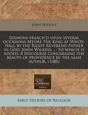 Sermons Preach'd Upon Several Occasions Before the King at White-Hall by the Right Reverend Father in God, John Wilkins ...; To Which Is Added, a Discourse Concerning the Beauty of Providence by the Same Author. (1680) by John Wilkins