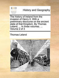 The History of Ireland from the Invasion of Henry II. with a Preliminary Discourse on the Ancient State of That Kingdom. by Thomas Leland, ... in Three Volumes. ... Volume 2 of 3 by Thomas Leland
