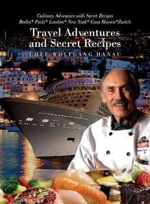 My Travel Adventures and Secret Recipes by Chef Wolfgang Hanau image