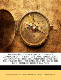 An Appendix to the Rowfant Library: A Catalogue of the Printed Books, Manuscripts, Autograph Letters Etc. Collected Since the Printing of the First Catalogue in 1886 by the Late Frederick Locker Lampson by Augustine Birrell