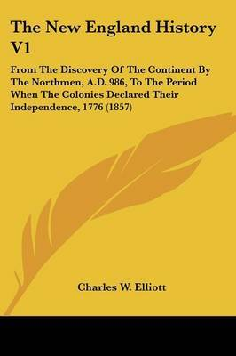 The New England History V1: From the Discovery of the Continent by the Northmen, A.D. 986, to the Period When the Colonies Declared Their Independence, 1776 (1857) by Charles W Elliott image