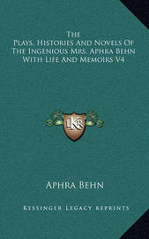 The Plays, Histories and Novels of the Ingenious Mrs. Aphra Behn with Life and Memoirs V4 by Aphra Behn