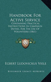 Handbook for Active Service: Containing Practical Instructions in Campaign Duties, for the Use of Volunteers (1861) by Egbert Ludovickus Viele