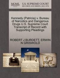 Kennedy (Patricia) V. Bureau of Narcotics and Dangerous Drugs U.S. Supreme Court Transcript of Record with Supporting Pleadings by Robert J Burdett