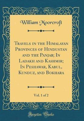 Travels in the Himalayan Provinces of Hindustan and the Panjab; In Ladakh and Kashmir; In Peshawar, Kabul, Kunduz, and Bokhara, Vol. 1 of 2 (Classic Reprint) by William Moorcroft image