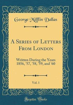 A Series of Letters from London, Vol. 1 by George Mifflin Dallas