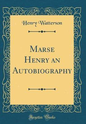 Marse Henry an Autobiography (Classic Reprint) by Henry Watterson
