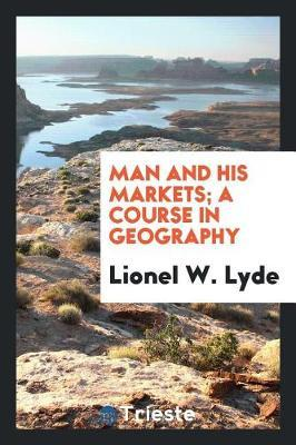 Man and His Markets; A Course in Geography by Lionel W. Lyde