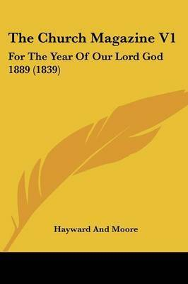 The Church Magazine V1: For The Year Of Our Lord God 1889 (1839) by Hayward and Moore