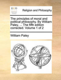 The Principles of Moral and Political Philosophy. by William Paley, ... the Fifth Edition Corrected. Volume 1 of 2 by William Paley
