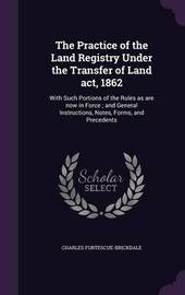 The Practice of the Land Registry Under the Transfer of Land ACT, 1862 by Charles Fortescue Brickdale