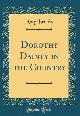 Dorothy Dainty in the Country (Classic Reprint) by Amy Brooks