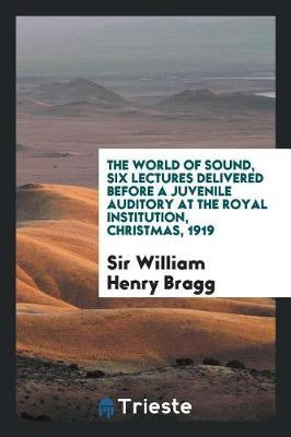 The World of Sound, Six Lectures Delivered Before a Juvenile Auditory at the Royal Institution, Christmas, 1919 by Sir William Henry Bragg