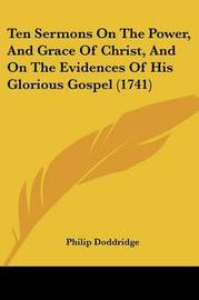Ten Sermons on the Power, and Grace of Christ, and on the Evidences of His Glorious Gospel (1741) by Philip Doddridge