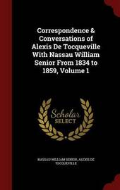Correspondence & Conversations of Alexis de Tocqueville with Nassau William Senior from 1834 to 1859; Volume 1 by Nassau William Senior