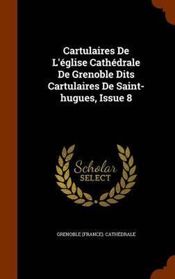 Cartulaires de L'Eglise Cathedrale de Grenoble Dits Cartulaires de Saint-Hugues, Issue 8 by Grenoble (France) Cathedrale