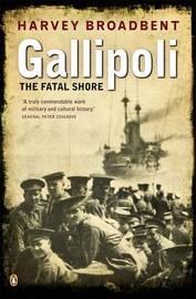 Gallipoli: The Fatal Shore by Harvey Broadbent