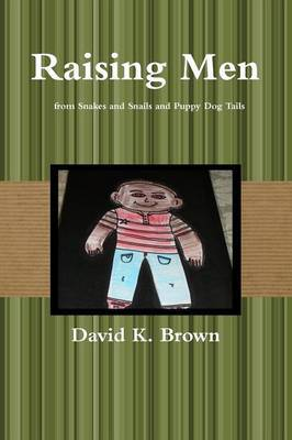 Raising Men from Snakes and Snails and Puppy Dog Tails by David Brown