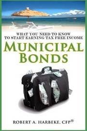 Municipal Bonds - What You Need to Know to Start Earning Tax-Free Income by Robert a Harbeke