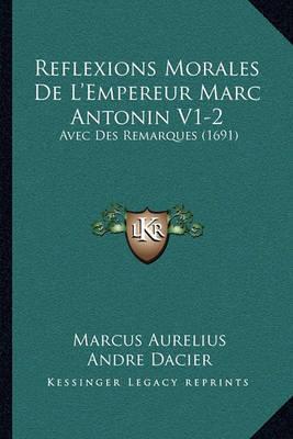 Reflexions Morales de L'Empereur Marc Antonin V1-2: Avec Des Remarques (1691) by Marcus Aurelius