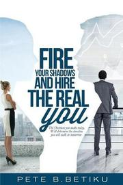 Fire Your Shadows and Hire the Real You by Pete B Betiku
