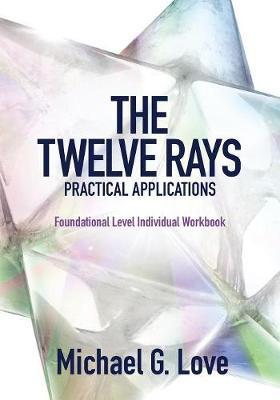 The Twelve Rays Practical Applications by Michael G Love