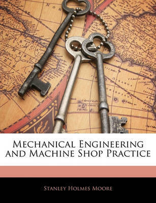 Mechanical Engineering and Machine Shop Practice by Stanley Holmes Moore