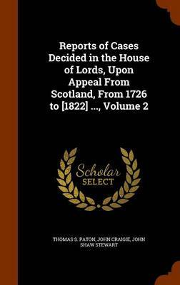Reports of Cases Decided in the House of Lords, Upon Appeal from Scotland, from 1726 to [1822] ..., Volume 2 by Thomas S Paton
