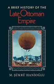 A Brief History of the Late Ottoman Empire by M.Sukru Hanioglu