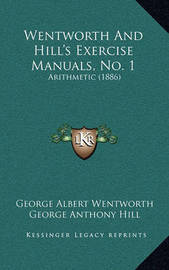 Wentworth and Hill's Exercise Manuals, No. 1: Arithmetic (1886) by George Albert Wentworth