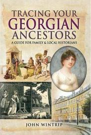 Tracing Your Georgian Ancestors by John Wintrip