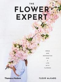 The Flower Expert: Ideas and Inspiration for a Life with Flowers by Mcharg Fleur
