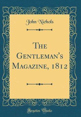 The Gentleman's Magazine, 1812 (Classic Reprint) by John Nichols