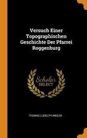 Versuch Einer Topographischen Geschichte Der Pfarrei Roggenburg by Thomas Ludolph Weiler