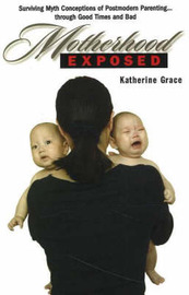 Motherhood Exposed: Surviving Myth Conceptions of Postmodern Parenting... Through Good Times and Bad by Katherine Grace image