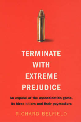 Terminate with Extreme Prejudice: Inside the Assassination Game - First-hand Stories from Hired Killers and Their Paymasters by Richard Belfield