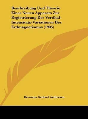 Beschreibung Und Theorie Eines Neuen Apparats Zur Registrierung Der Vertikal-Intensitats-Variationen Des Erdmagnetismus (1905) by Hermann Gerhard Andreesen