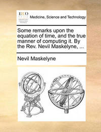 Some Remarks Upon the Equation of Time, and the True Manner of Computing It. by the REV. Nevil Maskelyne, ... by Nevil Maskelyne