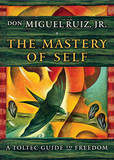 The Mastery of Self: A Toltec Guide to Freedom by Don Miguel Ruiz