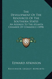 The Development of the Resources of the Southern States: An Address to the Atlanta Chamber of Commerce (1898) by Edward Atkinson