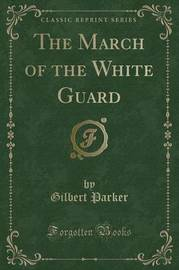 The March of the White Guard (Classic Reprint) by Gilbert Parker