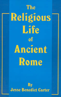The Religious Life of Ancient Rome: A Study in the Development of Religious Consciousness from the Foundation of the City Until the Death of Gregory the Great by Jesse B. Carter