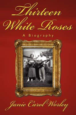 Thirteen White Roses by Janie Carol Worley