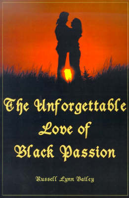 The Unforgettable Love of Black Passion by Russell Lynn Bailey