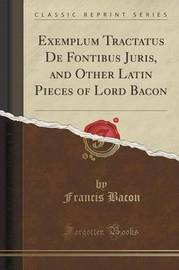Exemplum Tractatus de Fontibus Juris, and Other Latin Pieces of Lord Bacon (Classic Reprint) by Francis Bacon