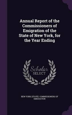 Annual Report of the Commissioners of Emigration of the State of New York, for the Year Ending