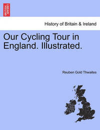 Our Cycling Tour in England. Illustrated. by Reuben Gold Thwaites