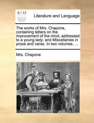 The Works of Mrs. Chapone, Containing Letters on the Improvement of the Mind, Addressed to a Young Lady by Mrs Chapone